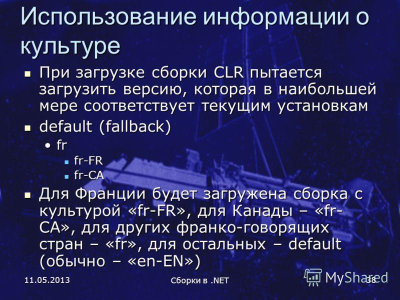11.05.2013 Сборки в.NET 38 Использование информации о культуре При загрузке сборки CLR пытается загрузить версию, которая в наибольшей мере соответствует текущим установкам При загрузке сборки CLR пытается загрузить версию, которая в наибольшей мере