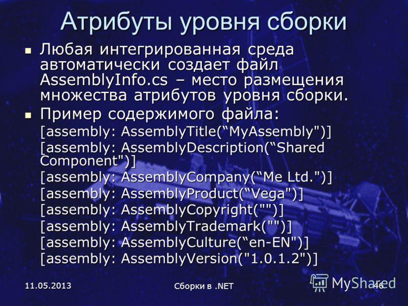 11.05.2013 Сборки в.NET 46 Атрибуты уровня сборки Любая интегрированная среда автоматически создает файл AssemblyInfo.cs – место размещения множества атрибутов уровня сборки. Любая интегрированная среда автоматически создает файл AssemblyInfo.cs – ме