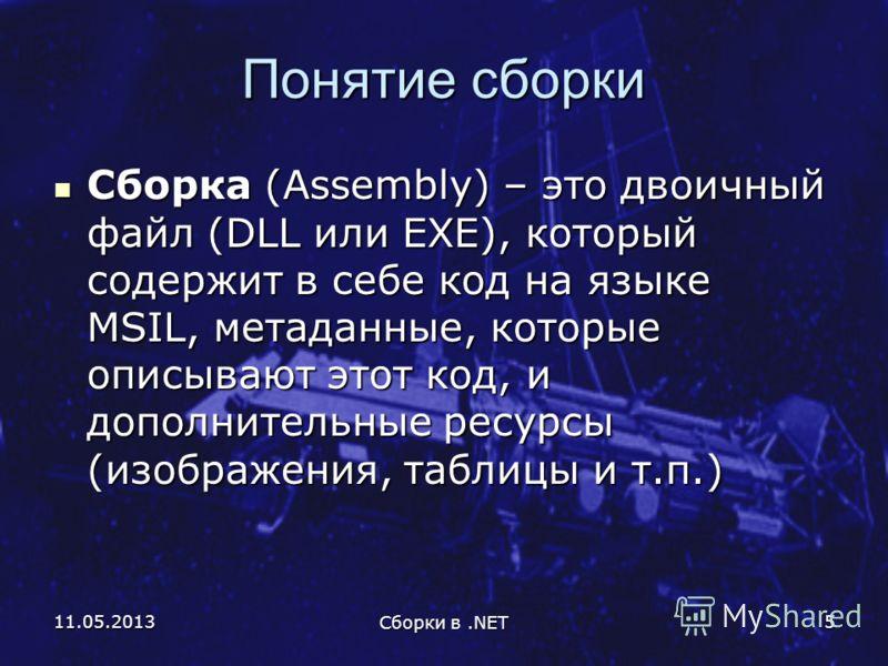 11.05.2013 Сборки в.NET 5 Понятие сборки Сборка (Assembly) – это двоичный файл (DLL или EXE), который содержит в себе код на языке MSIL, метаданные, которые описывают этот код, и дополнительные ресурсы (изображения, таблицы и т.п.) Сборка (Assembly)