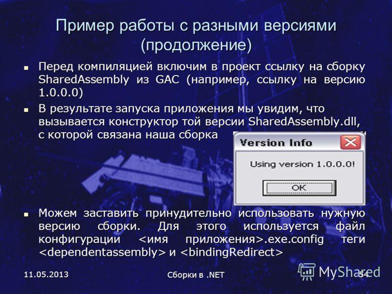 11.05.2013 Сборки в.NET 54 Пример работы с разными версиями (продолжение) Перед компиляцией включим в проект ссылку на сборку SharedAssembly из GAC (например, ссылку на версию 1.0.0.0) Перед компиляцией включим в проект ссылку на сборку SharedAssembl