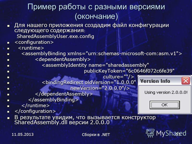 11.05.2013 Сборки в.NET 55 Пример работы с разными версиями (окончание) Для нашего приложения создадим файл конфигурации следующего содержания : Для нашего приложения создадим файл конфигурации следующего содержания :SharedAssemblyUser.exe.config   В