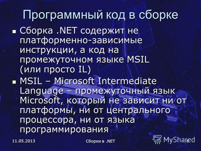 11.05.2013 Сборки в.NET 6 Программный код в сборке Сборка.NET содержит не платформенно-зависимые инструкции, а код на промежуточном языке MSIL (или просто IL) Сборка.NET содержит не платформенно-зависимые инструкции, а код на промежуточном языке MSIL