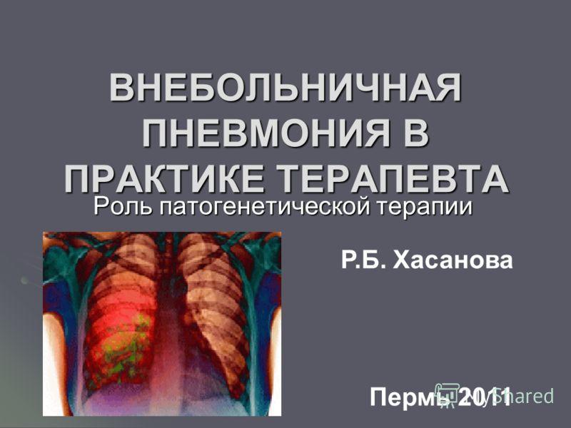 ВНЕБОЛЬНИЧНАЯ ПНЕВМОНИЯ В ПРАКТИКЕ ТЕРАПЕВТА Роль патогенетической терапии Р.Б. Хасанова Пермь 2011