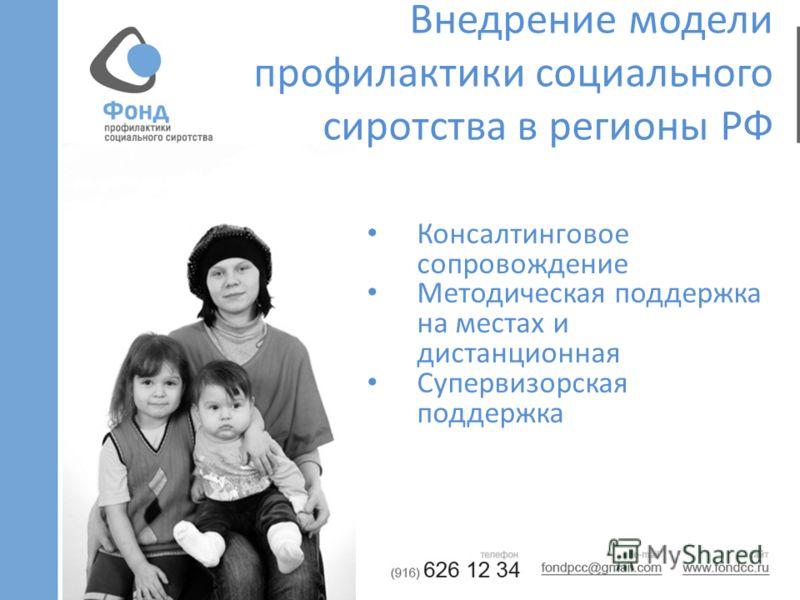 Внедрение модели профилактики социального сиротства в регионы РФ Консалтинговое сопровождение Методическая поддержка на местах и дистанционная Супервизорская поддержка