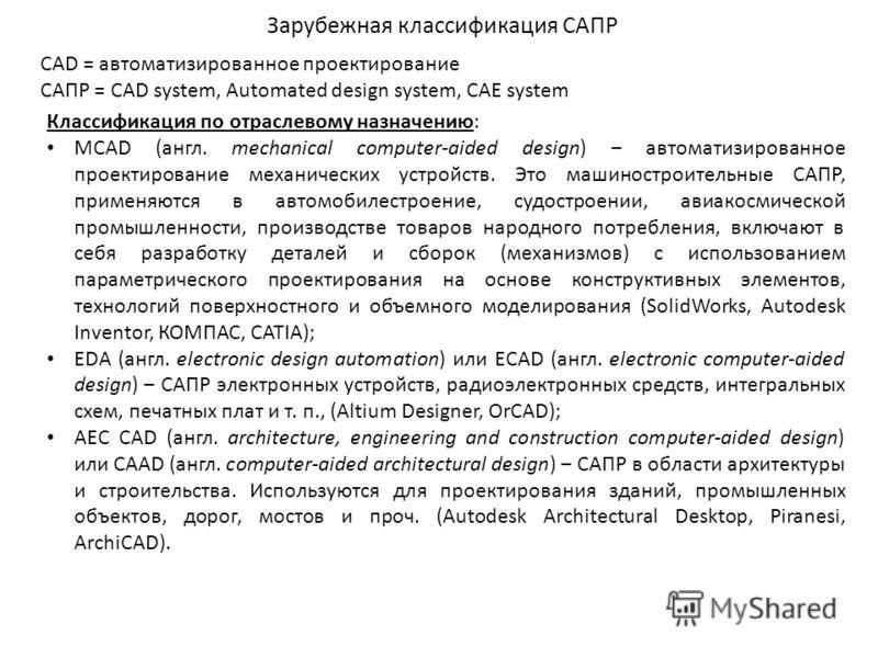 Зарубежная классификация САПР CAD = автоматизированное проектирование САПР = CAD system, Automated design system, CAE system Классификация по отраслевому назначению: MCAD (англ. mechanical computer-aided design) автоматизированное проектирование меха