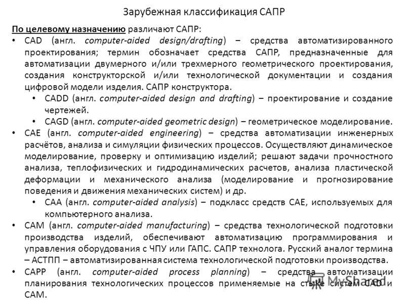 Зарубежная классификация САПР По целевому назначению различают САПР: CAD (англ. computer-aided design/drafting) средства автоматизированного проектирования; термин обозначает средства САПР, предназначенные для автоматизации двумерного и/или трехмерно