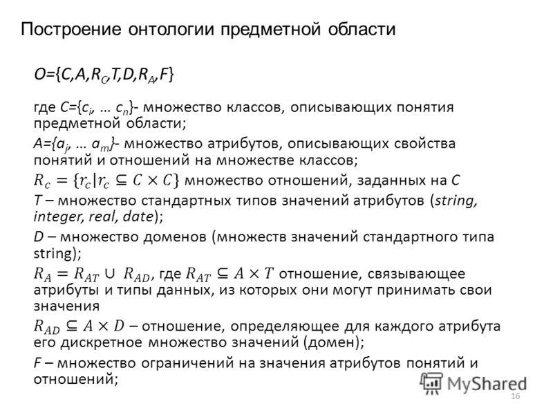 Построение онтологии предметной области 16 O={C,A,RC,T,D,RA,F}O={C,A,RC,T,D,RA,F}