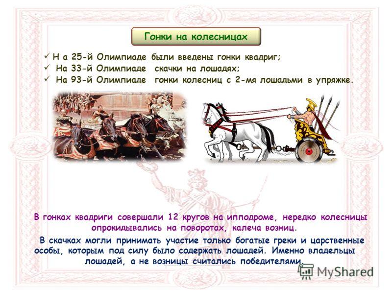 В гонках квадриги совершали 12 кругов на ипподроме, нередко колесницы опрокидывались на поворотах, калеча возниц. В скачках могли принимать участие только богатые греки и царственные особы, которым под силу было содержать лошадей. Именно владельцы ло
