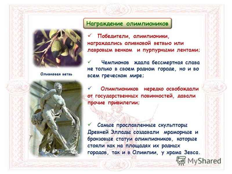 Оливковая ветвь Награждение олимпиоников Победители, олимпионики, награждались оливковой ветвью или лавровым венком и пурпурными лентами; Чемпионов ждала бессмертная слава не только в своем родном городе, но и во всем греческом мире; Олимпиоников нер