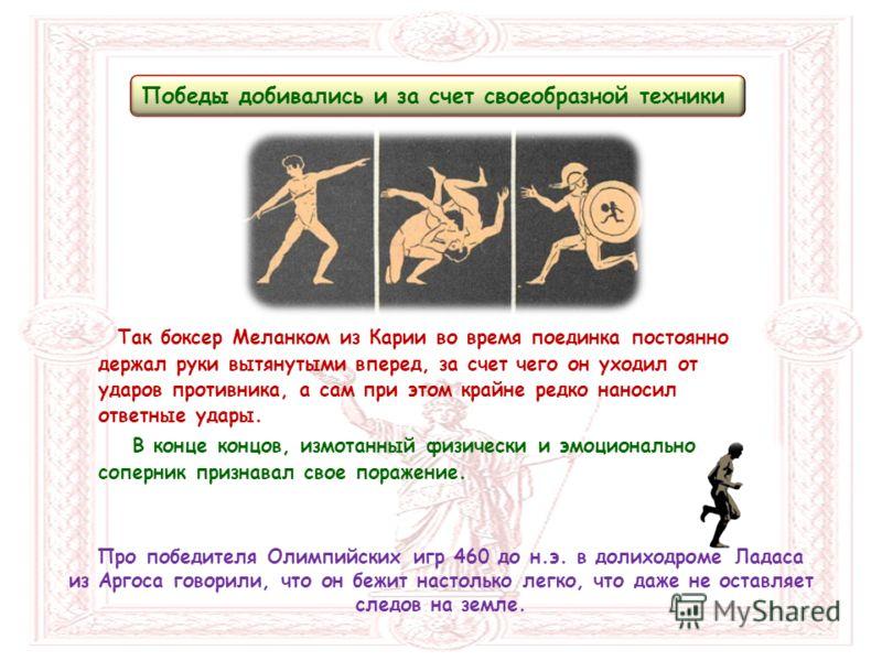 Победы добивались и за счет своеобразной техники Про победителя Олимпийских игр 460 до н.э. в долиходроме Ладаса из Аргоса говорили, что он бежит настолько легко, что даже не оставляет следов на земле. Так боксер Меланком из Карии во время поединка п