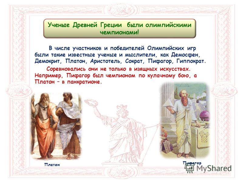 В числе участников и победителей Олимпийских игр были такие известные ученые и мыслители, как Демосфен, Демокрит, Платон, Аристотель, Сократ, Пифагор, Гиппократ. Соревновались они не только в изящных искусствах. Например, Пифагор был чемпионом по кул