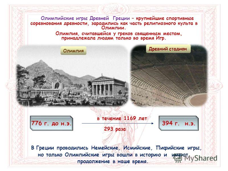 Олимпийские игры Древней Греции – крупнейшие спортивные соревнования древности, зародились как часть религиозного культа в Олимпии. Олимпия, считавшейся у греков священным местом, принадлежала людям только во время Игр. Олимпия 776 г. до н.э.394 г. н