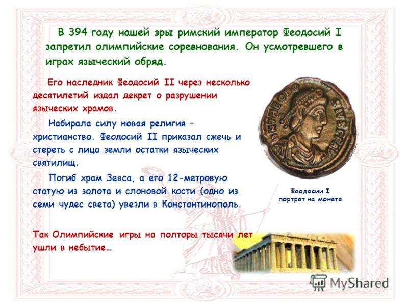 Феодосии I портрет на монете В 394 году нашей эры римский император Феодосий I запретил олимпийские соревнования. Он усмотревшего в играх языческий обряд. Его наследник Феодосий II через несколько десятилетий издал декрет о разрушении языческих храмо