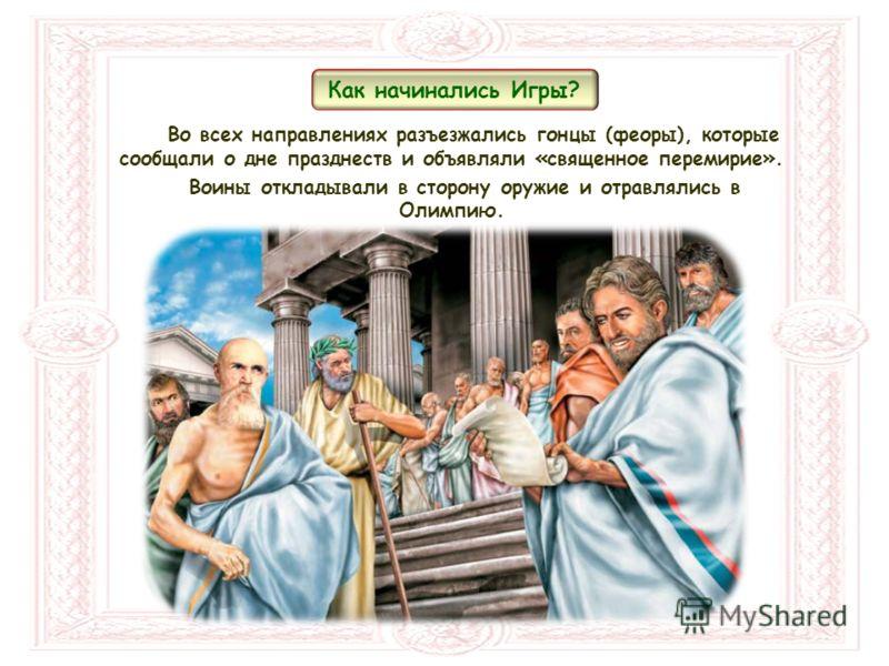 Во всех направлениях разъезжались гонцы (феоры), которые сообщали о дне празднеств и объявляли «священное перемирие». Воины откладывали в сторону оружие и отравлялись в Олимпию. Как начинались Игры?