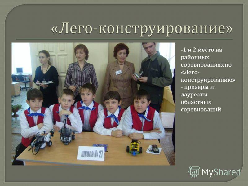 -1 и 2 место на районных соревнованиях по «Лего- конструированию» - призеры и лауреаты областных соревнований