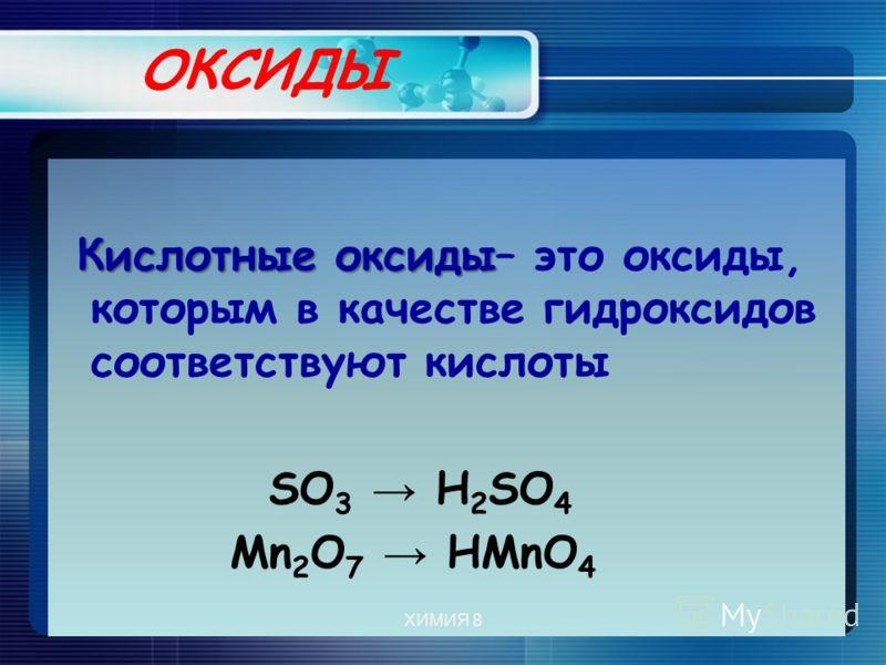 ОКСИДЫ Кислотные оксиды Кислотные оксиды– это оксиды, которым в качестве гидроксидов соответствуют кислоты SО 3 Н 2 SО 4 Mn 2 O 7 HMnO 4 ХИМИЯ 8