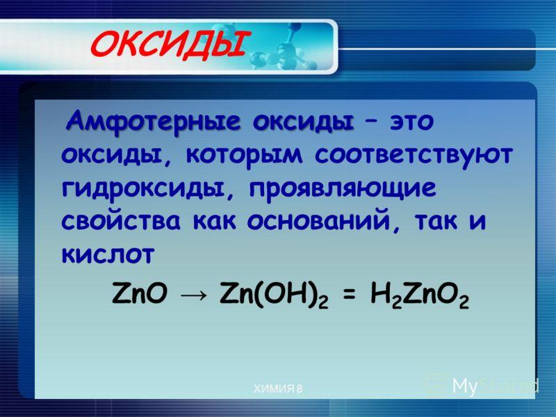ОКСИДЫ Амфотерные оксиды Амфотерные оксиды – это оксиды, которым соответствуют гидроксиды, проявляющие свойства как оснований, так и кислот ZnO Zn(OH) 2 = Н 2 ZnО 2 ХИМИЯ 8