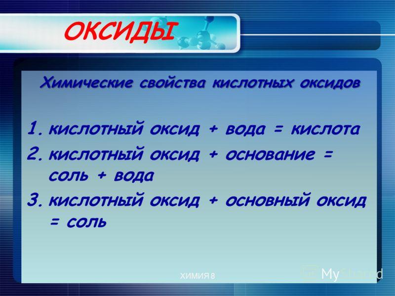 ОКСИДЫ Химические свойства кислотных оксидов 1.кислотный оксид + вода = кислота 2.кислотный оксид + основание = соль + вода 3.кислотный оксид + основный оксид = соль ХИМИЯ 8