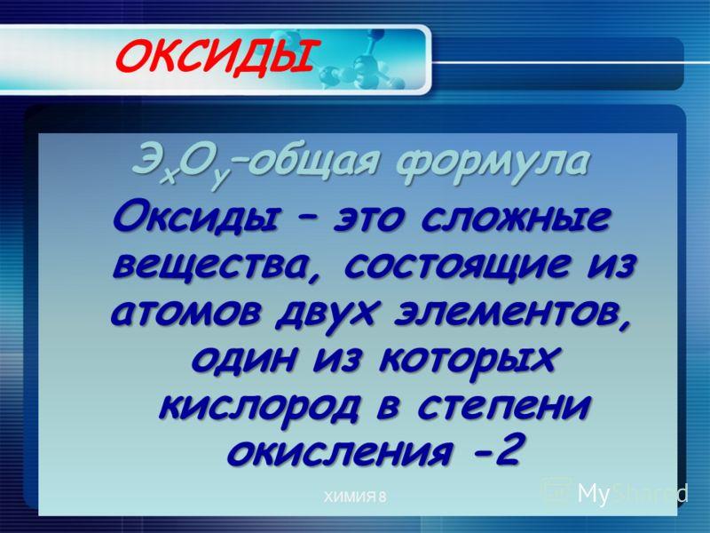 ОКСИДЫ Э х О у –общая формула Оксиды – это сложные вещества, состоящие из атомов двух элементов, один из которых кислород в степени окисления -2 ХИМИЯ 8