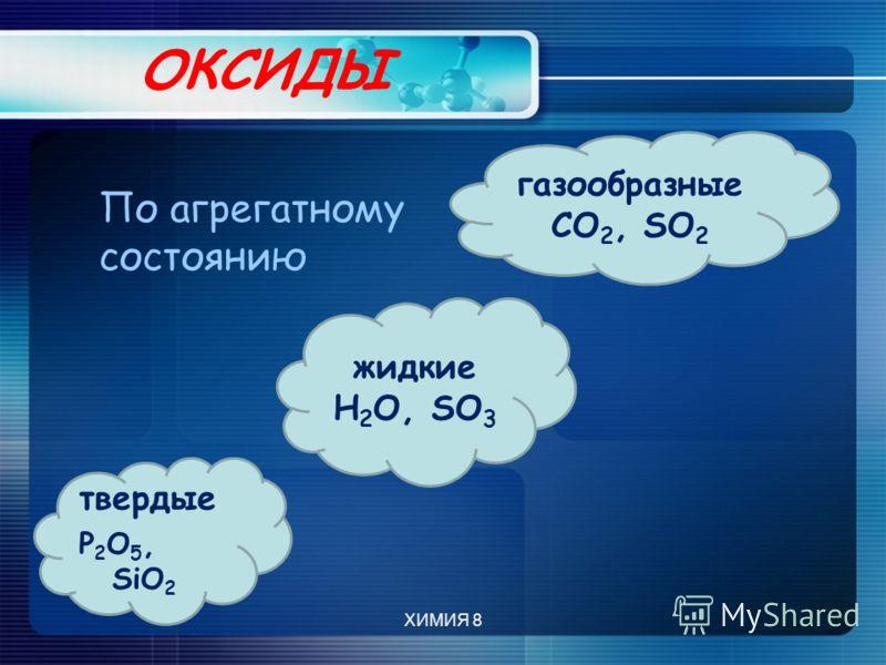 ОКСИДЫ жидкие Н 2 О, SO 3 твердые P 2 O 5, SiO 2 газообразные CO 2, SO 2 По агрегатному состоянию ХИМИЯ 8