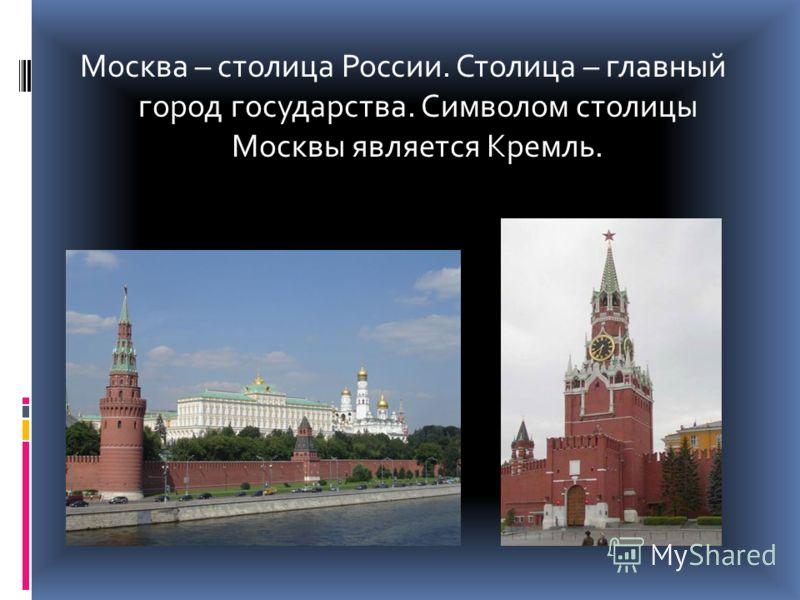 Москва – столица России. Столица – главный город государства. Символом столицы Москвы является Кремль.