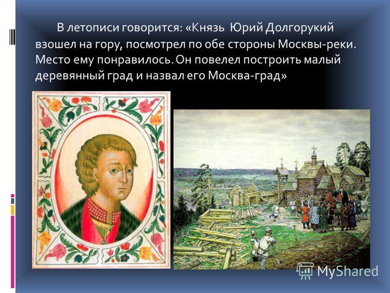 В летописи говорится: «Князь Юрий Долгорукий взошел на гору, посмотрел по обе стороны Москвы-реки. Место ему понравилось. Он повелел построить малый деревянный град и назвал его Москва-град»