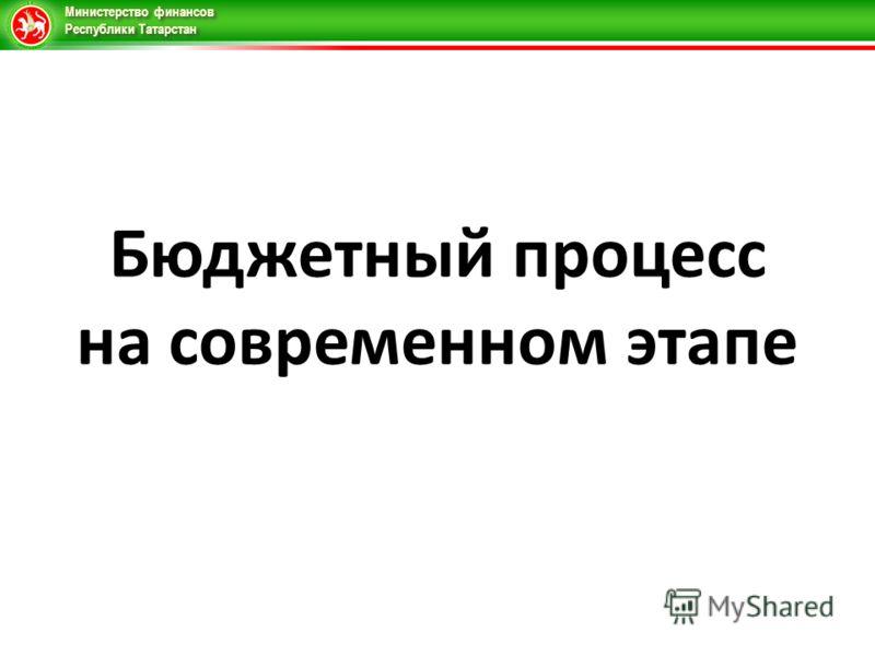 Министерство финансов Республики Татарстан Бюджетный процесс на современном этапе