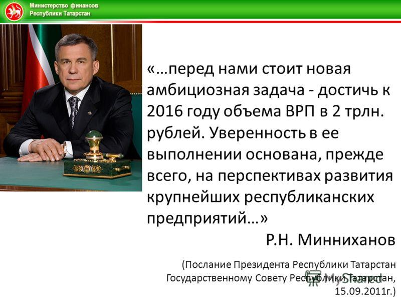 Министерство финансов Республики Татарстан «…перед нами стоит новая амбициозная задача - достичь к 2016 году объема ВРП в 2 трлн. рублей. Уверенность в ее выполнении основана, прежде всего, на перспективах развития крупнейших республиканских предприя