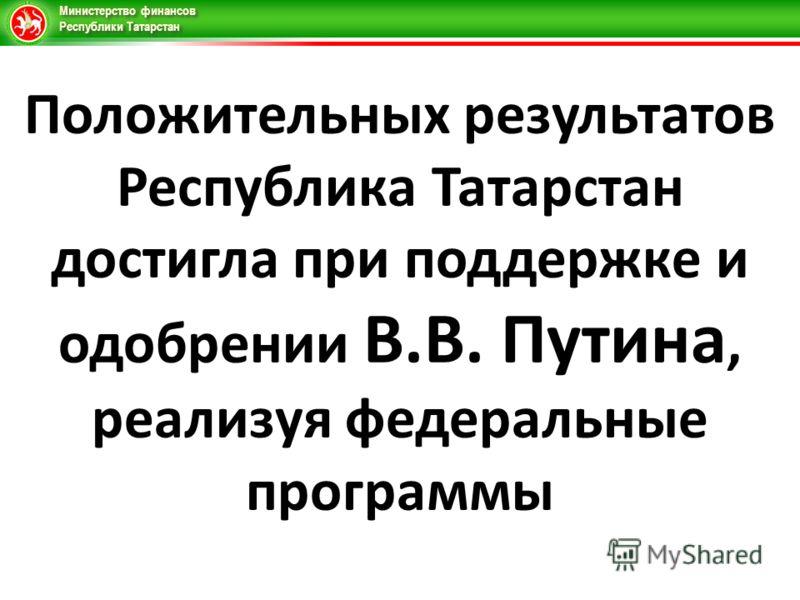 Министерство финансов Республики Татарстан Положительных результатов Республика Татарстан достигла при поддержке и одобрении В.В. Путина, реализуя федеральные программы
