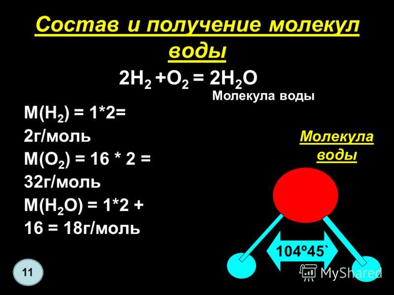 Состав и получение молекул воды М(H 2 ) = 1*2= 2г/моль М(O 2 ) = 16 * 2 = 32г/моль М(H 2 O) = 1*2 + 16 = 18г/моль 104º45` Молекула воды 2H 2 +O 2 = 2H 2 O Молекула воды 11