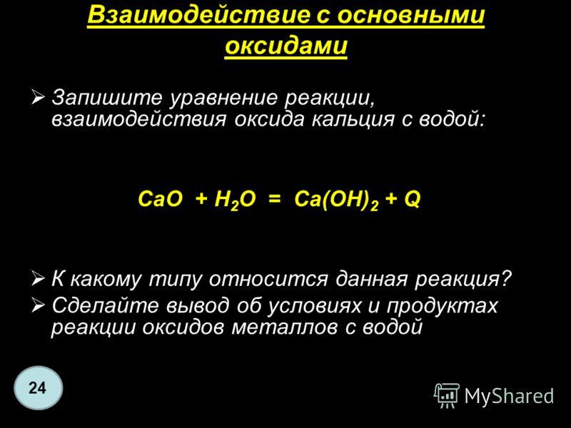 Взаимодействие с основными оксидами Запишите уравнение реакции, взаимодействия оксида кальция с водой: СаО + Н 2 O = Са(ОН) 2 + Q К какому типу относится данная реакция? Сделайте вывод об условиях и продуктах реакции оксидов металлов с водой 24