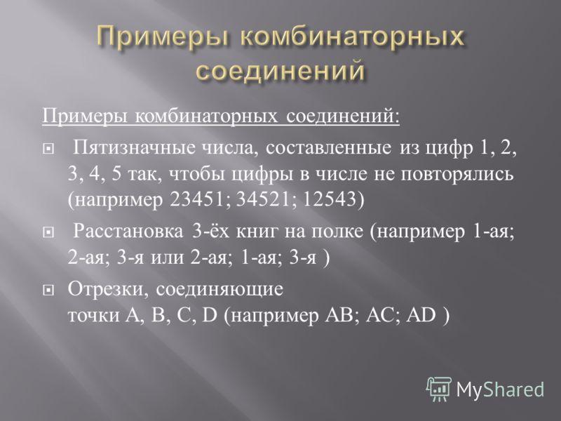 Примеры комбинаторных соединений : Пятизначные числа, составленные из цифр 1, 2, 3, 4, 5 так, чтобы цифры в числе не повторялись ( например 23451; 34521; 12543) Расстановка 3- ёх книг на полке ( например 1- ая ; 2- ая ; 3- я или 2- ая ; 1- ая ; 3- я