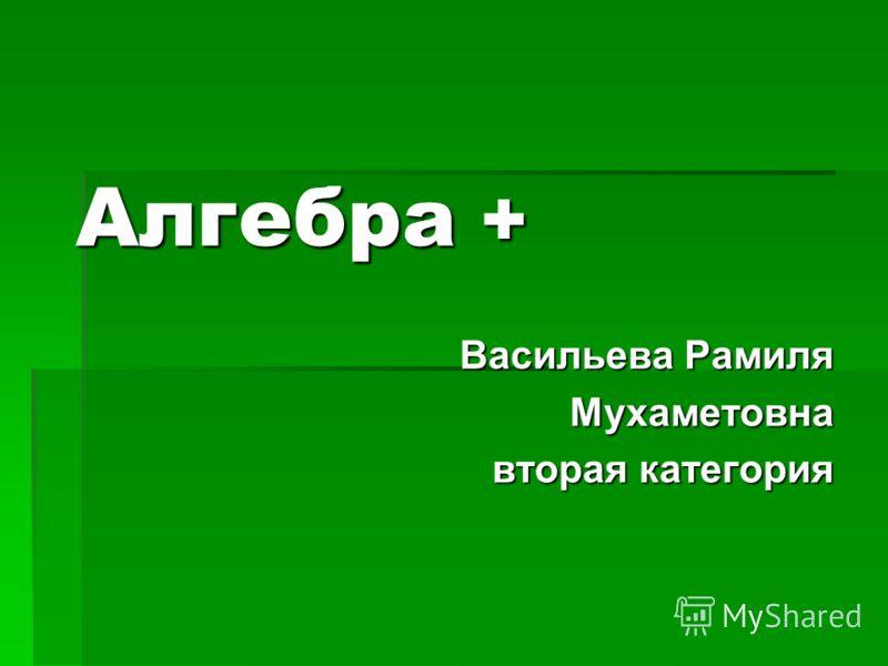 Алгебра + Васильева Рамиля Мухаметовна вторая категория