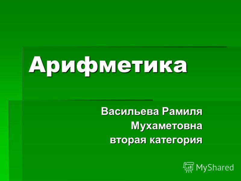 Арифметика Васильева Рамиля Мухаметовна вторая категория