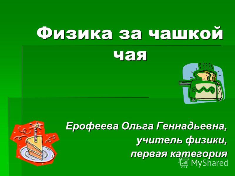 Физика за чашкой чая Ерофеева Ольга Геннадьевна, учитель физики, первая категория