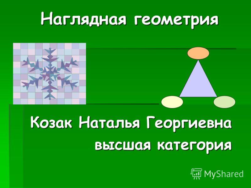 Наглядная геометрия Козак Наталья Георгиевна высшая категория