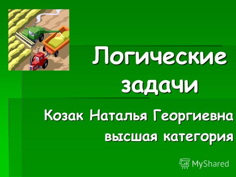 Логические задачи Козак Наталья Георгиевна высшая категория