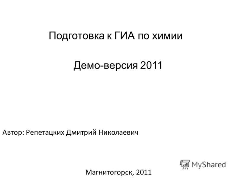 Подготовка к ГИА по химии Демо-версия 2011 Автор: Репетацких Дмитрий Николаевич Магнитогорск, 2011