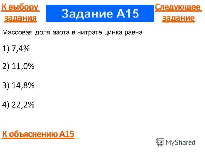 1) 7,4% 2) 11,0% 3) 14,8% 4) 22,2% Массовая доля азота в нитрате цинка равна