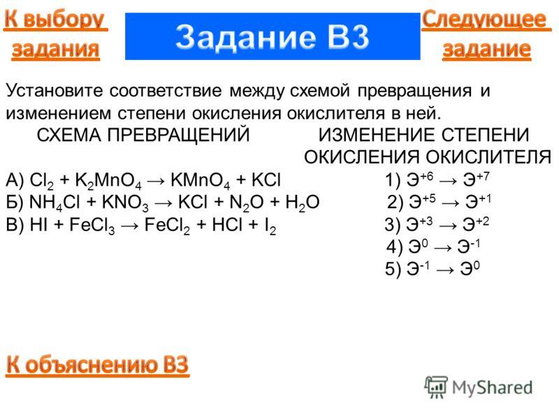 Установите соответствие между схемой превращения и изменением степени окисления окислителя в ней. СХЕМА ПРЕВРАЩЕНИЙ ИЗМЕНЕНИЕ СТЕПЕНИ ОКИСЛЕНИЯ ОКИСЛИТЕЛЯ А) Cl 2 + K 2 MnO 4 KMnO 4 + KCl 1) Э +6 Э +7 Б) NH 4 Cl + KNO 3 KCl + N 2 O + H 2 O 2) Э +5 Э