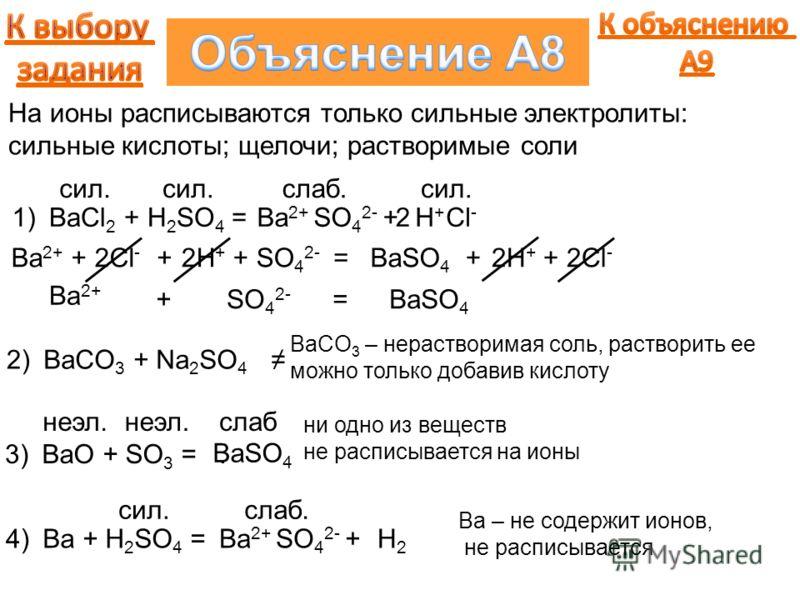 BaCl 2 + H 2 SO 4 =Ba 2+ SO 4 2- +1)H+H+ Cl - 2 На ионы расписываются только сильные электролиты: сильные кислоты; щелочи; растворимые соли сил. слаб.сил. Ba 2+ + 2Cl - +2H + + SO 4 2- =BaSO 4 +2H + + 2Cl - Ba 2+ + SO 4 2- =BaSO 4 BaCO 3 + Na 2 SO 4