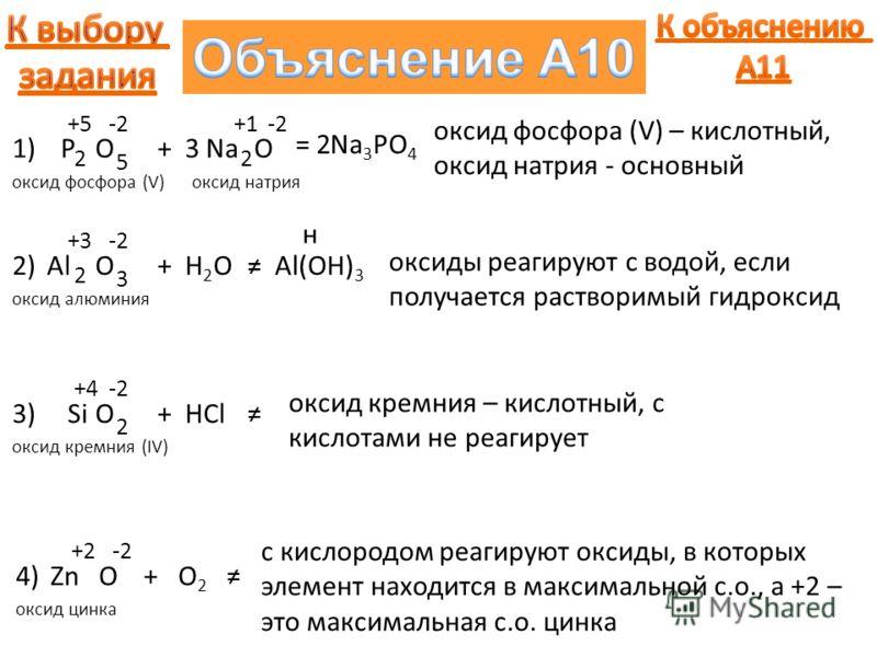 1) оксид фосфора (V) P +5 O -2 2 5 + оксид натрия Na +1+1 O -2 2 =Na 3 PO 4 2 3 оксид фосфора (V) – кислотный, оксид натрия - основный 2) оксид алюминия Al +3 O -2 2 3 +H2OH2O=Al(OH) 3 н оксиды реагируют с водой, если получается растворимый гидроксид