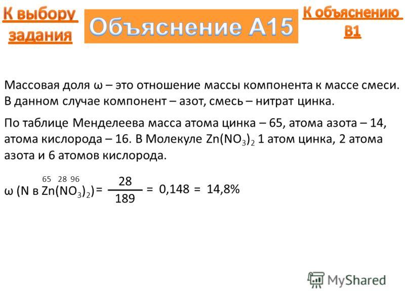 Массовая доля ω – это отношение массы компонента к массе смеси. В данном случае компонент – азот, смесь – нитрат цинка. ω (N в Zn(NO 3 ) 2 ) = 652896 По таблице Менделеева масса атома цинка – 65, атома азота – 14, атома кислорода – 16. В Молекуле Zn(