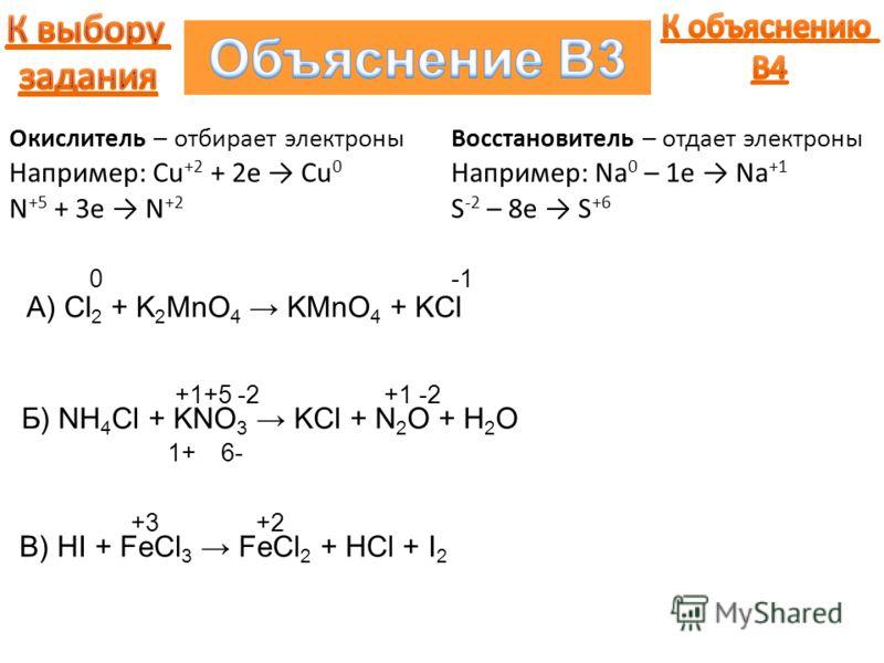 A) Cl 2 + K 2 MnO 4 KMnO 4 + KCl 0 Окислитель – отбирает электроны Например: Cu +2 + 2e Cu 0 N +5 + 3e N +2 Восстановитель – отдает электроны Например: Na 0 – 1e Na +1 S -2 – 8e S +6 Б) NH 4 Cl + KNO 3 KCl + N 2 O + H 2 O -2 6- +1 1+ +5-2+1 В) HI + F