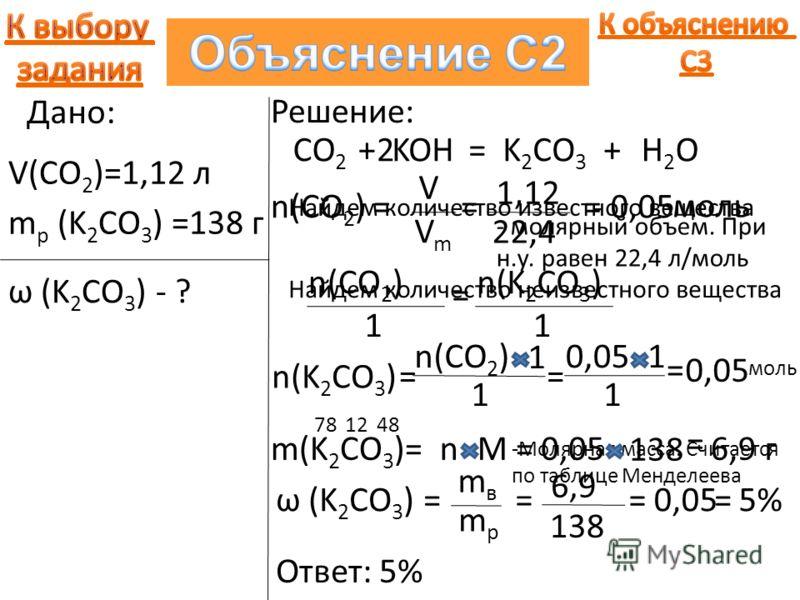 Дано: V(CO 2 )=1,12 л m р (K 2 CO 3 ) =138 г ω (K 2 CO 3 ) - ? Решение: CO 2 +KOH=K 2 CO 3 +H2OH2O2 Найдем количество известного вещества n(CO 2 ) = V VmVm = 1,12 - молярный объем. При н.у. равен 22,4 л/моль 22,4 =0,05 моль Найдем количество неизвест