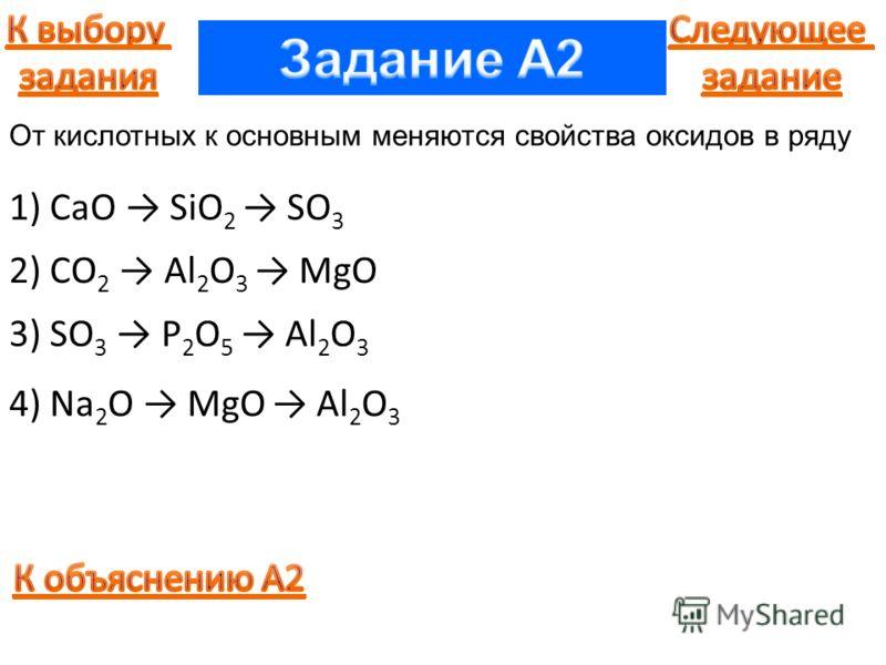 1) CaO SiO 2 SO 3 2) CO 2 Al 2 O 3 MgO 3) SO 3 P 2 O 5 Al 2 O 3 4) Na 2 O MgO Al 2 O 3 От кислотных к основным меняются свойства оксидов в ряду