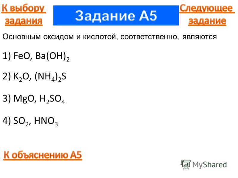 1) FeO, Ba(OH) 2 2) K 2 O, (NH 4 ) 2 S 3) MgO, H 2 SO 4 4) SO 2, HNO 3 Основным оксидом и кислотой, соответственно, являются