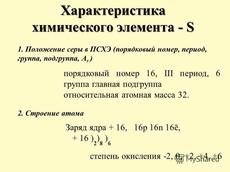 1. Положение серы в ПСХЭ (порядковый номер, период, группа, подгруппа, A r ) порядковый номер 16, III период, 6 группа главная подгруппа относительная атомная масса 32. 2. Строение атома Заряд ядра + 16, 16p 16n 16ē, + 16 ) 2 ) 8 ) 6 Характеристика х