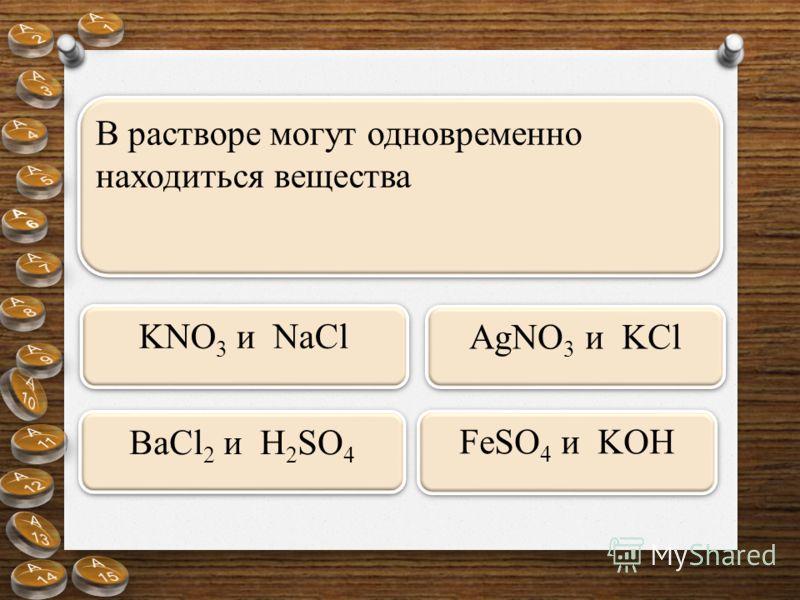 В растворе могут одновременно находиться вещества AgNO 3 и KCl BaCl 2 и H 2 SO 4 KNO 3 и NaCl FeSO 4 и KOH