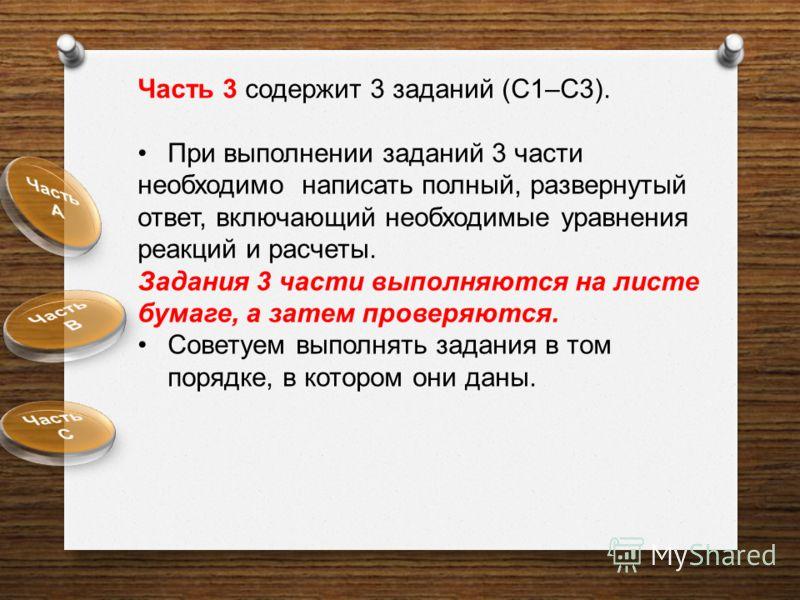 Часть 3 содержит 3 заданий (С1–С3). При выполнении заданий 3 части необходимо написать полный, развернутый ответ, включающий необходимые уравнения реакций и расчеты. Задания 3 части выполняются на листе бумаге, а затем проверяются. Советуем выполнять